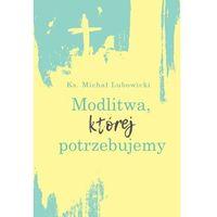 E-booki, Modlitwa, której potrzebujemy - ks. michał lubowicki (epub)