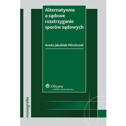 Alternatywne a sądowe rozstrzyganie sporów sądowych - Aneta Jakubiak-Mirończuk