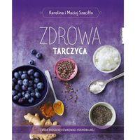 Hobby i poradniki, Zdrowa tarczyca - Szaciłło Karolina, Szaciłło Maciej (opr. twarda)
