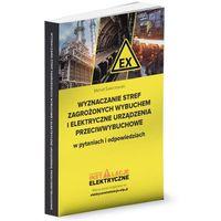 Pozostałe książki, Wyznaczanie stref zagrożonych wybuchem i elektryczne urządzenia przeciwwybuchowe w pytaniach i odpowiedziach