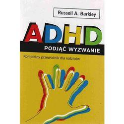 ADHD podjąć wyzwanie. Kompletny przewodnik dla rodziców (opr. broszurowa)