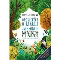 Książki dla dzieci, Jak wszystko się zaczęło. Opowieści o małej jabłonce - Ludwig Hellmann (opr. twarda)