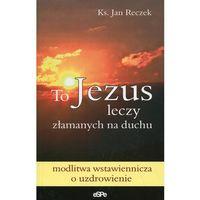 Książki religijne, To Jezus leczy złamanych na duchu (opr. miękka)