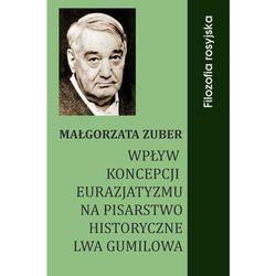 Wpływ koncepcji eurazjatyzmu na pisarstwo historyczne Lwa Gumilowa - Małgorzata Zuber
