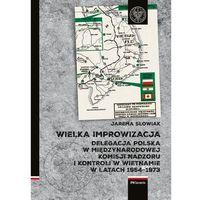 Historia, Wielka improwizacja.. Delegacja Polska w Międzynarodowej Komisji Nadzoru i Kontroli w Indochinach w latach 1954-1973 - Słowiak Jarema - książka
