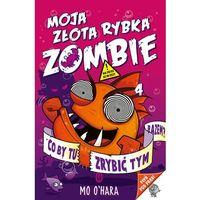Książki dla dzieci, Moja złota rybka zombie - Mo O'Hara (opr. miękka)
