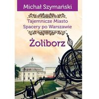 Przewodniki turystyczne, Żoliborz Tajemnicze miasto Spacery po Warszawie - Michał Szymański (opr. miękka)