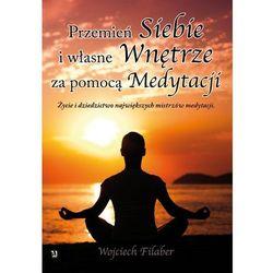 Przemień siebie i własne wnętrze za pomocą medytacji. Życie i dziedzictwo największych mistrzów medytacji