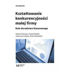 Kształtowanie konkurencyjności małej firmy - Stawasz Edward, Głodek Paweł, Łobacz Katarzyna, Niedzielski Piotr (opr. miękka)