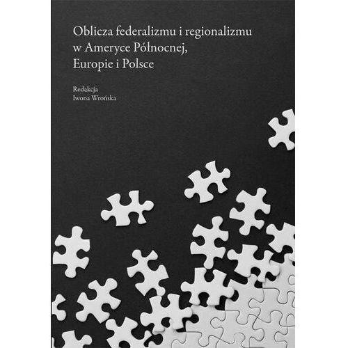 E-booki, Oblicza federalizmu i regionalizmu w Ameryce Północnej, Europie i Polsce - Iwona Wrońska (PDF)