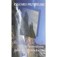 Literaturoznawstwo, Rozhukany koń Esej o myśleniu J.Słowackiego - Ryszard Przybylski (opr. twarda)