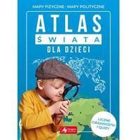 Książki dla dzieci, ATLAS ŚWIATA DLA DZIECI MAPY FIZYCZNE MAPY POLITYCZNE (opr. twarda)