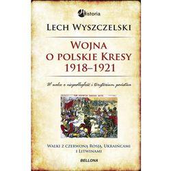 Wojna o polskie Kresy 1918-1921. Walki z czerwoną Rosją, Ukraińcami i Litwinami (opr. twarda)