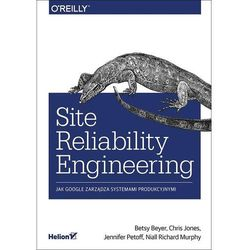 Site Reliability Engineering. Jak Google zarządza systemami producyjnymi - Betsy Beyer, Chris Jones, Jennifer Petoff, Niall Richard Murphy (opr. miękka)