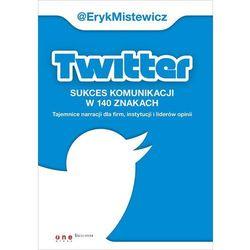 Twitter -sukces komunikacji w 140 znakach Tajemnice narracji dla firm, instytucji i liderów opinii (opr. miękka)