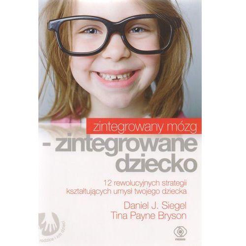 Pedagogika, Zintegrowany mózg - zintegrowane dziecko - Siegel Daniel J., Bryson Tina Payne (opr. miękka)