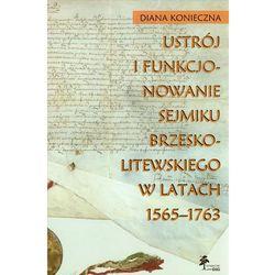 Ustrój I Funkcjonowanie Sejmiku Brzeskolitewskiego W Latach 1565-1763 (opr. twarda)
