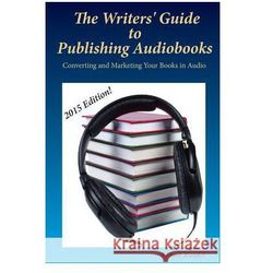 The Writers' Guide to Publishing Audiobooks: Converting and Marketing Your Books in Audio
