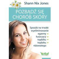 Książki medyczne, Pozbądź się chorób skóry. Sposób na trwałe wyeliminowanie egzemy, łuszczycy, trądziku i trądziku różowatego - SHANN NIX JONES (opr. miękka)