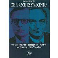 Filozofia, Zmierzch kształcenia Wybrane implikacje pedagogiczne filozofii Leo Straussa i Erica Voegelina (opr. miękka)