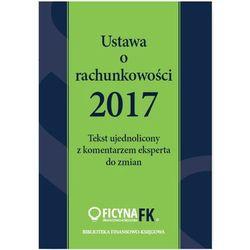 Ustawa o rachunkowości 2017. Tekst ujednolicony z komentarzem eksperta do zmian