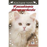 Książki dla dzieci, Kochane kotki. W poszukiwaniu dobrego serduszka (opr. broszurowa)