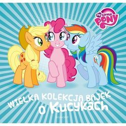 My Little Pony. Wielka kolekcja bajek o kucykach - Praca Zbiorowa (opr. twarda)