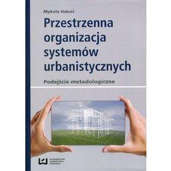 Przestrzenna organizacja systemów urbanistycznych - Mykola Habrel (opr. miękka)