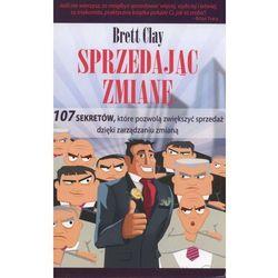 Sprzedając zmianę. 107 sekretów, które pozwolą zwiększyć sprzedaż dzięki zarządzaniu zmianą. - Brett Clay (opr. miękka)