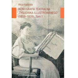 Ikonografia teatralna Tygodnika Ilustrowanego 1859-1939 Tom 1 (opr. miękka)