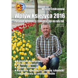 Wpływ Księżyca 2016. Poradnik ogrodniczy z kalendarzem na cały rok - Witold Czuksanow