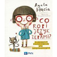 Książki dla dzieci, Co robi język za zębami? Poprawna polszczyzna dla najmłodszych - Agata Hącia (opr. twarda)