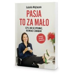 Pasja to za mało - czyli jak się spełniać, rozwijać i zarabiać - Izabella Wojtaszek