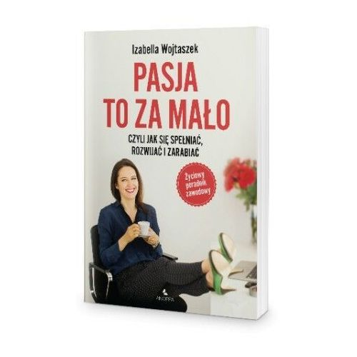 Biblioteka biznesu, Pasja to za mało - czyli jak się spełniać, rozwijać i zarabiać - Izabella Wojtaszek