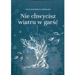 Nie chwycisz wiatru w garść - Dorota Kościukiewicz-Markowska (opr. miękka)