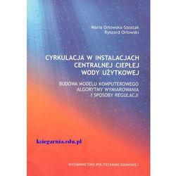 Cyrkulacja w instalacjach centralnej ciepłej wody użytkowej. Budowa modelu komputerowego algorytmy wymiarowania i sposoby regulacji (opr. miękka)